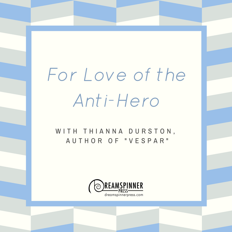 For Love of the Anti Hero with Thianna Durston